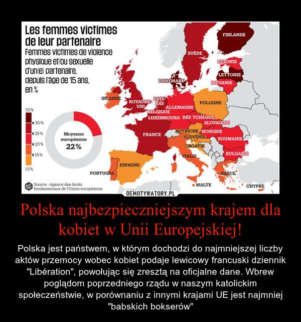 """Polska najbezpieczniejszym krajem dla kobiet w Unii Europejskiej! – Polska jest państwem, w którym dochodzi do najmniejszej liczby aktów przemocy wobec kobiet podaje lewicowy francuski dziennik """"Libération"""", powołując się zresztą na oficjalne dane. Wbrew poglądom poprzedniego rządu w naszym katolickim społeczeństwie, w porównaniu z innymi krajami UE jest najmniej """"babskich bokserów"""""""