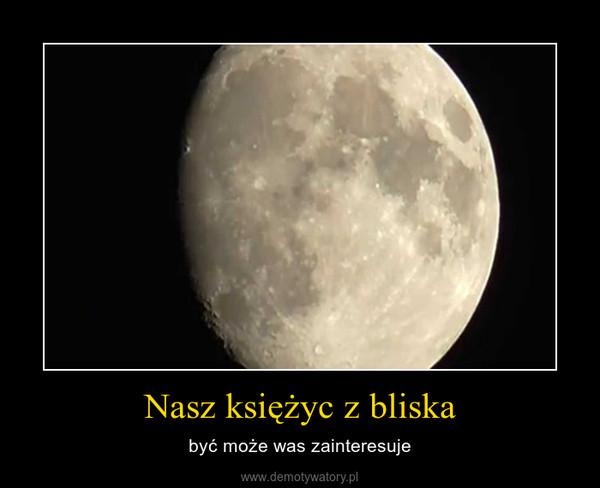 Nasz księżyc z bliska – być może was zainteresuje