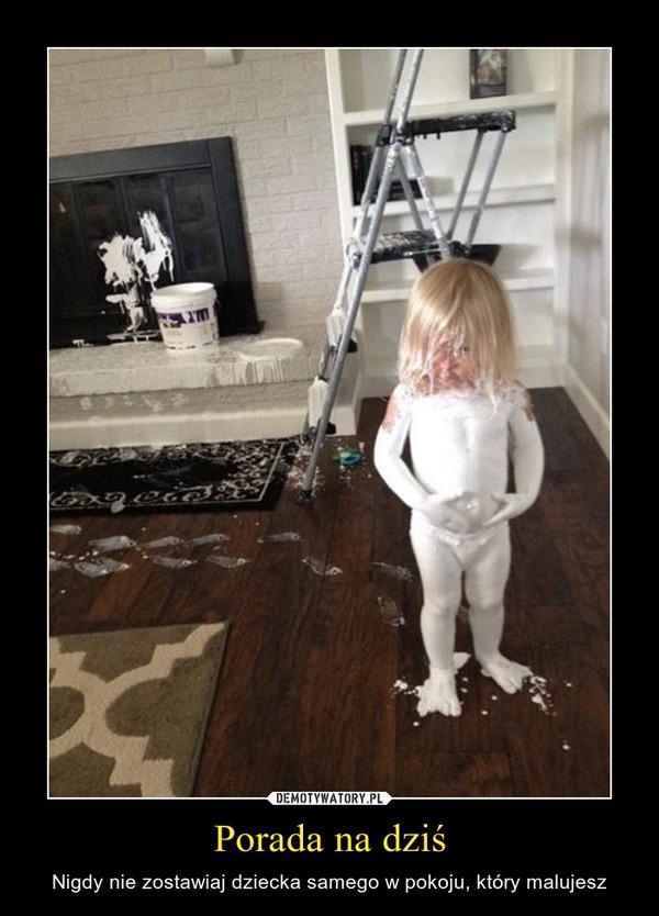 Porada na dziś – Nigdy nie zostawiaj dziecka samego w pokoju, który malujesz