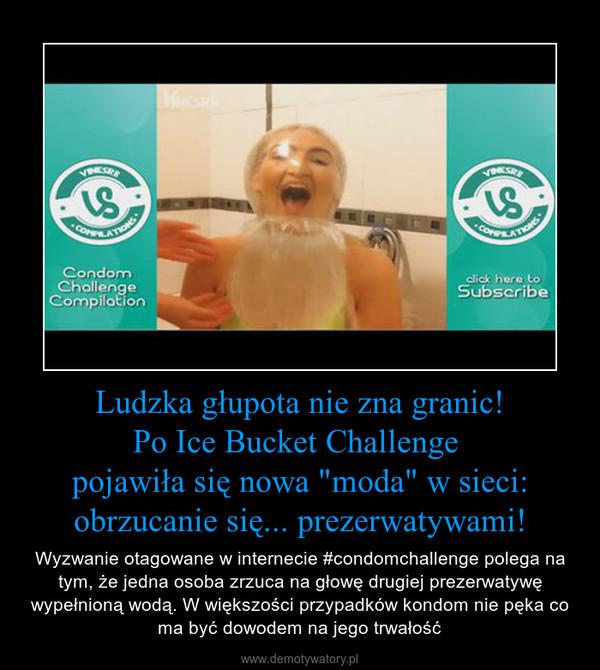 """Ludzka głupota nie zna granic!Po Ice Bucket Challenge pojawiła się nowa """"moda"""" w sieci:obrzucanie się... prezerwatywami! – Wyzwanie otagowane w internecie #condomchallenge polega na tym, że jedna osoba zrzuca na głowę drugiej prezerwatywę wypełnioną wodą. W większości przypadków kondom nie pęka co ma być dowodem na jego trwałość"""