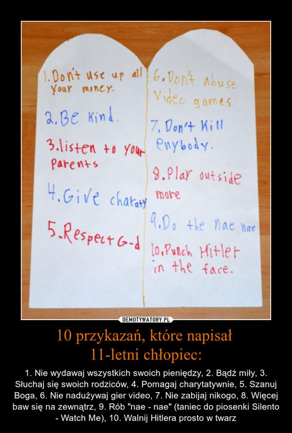 """10 przykazań, które napisał 11-letni chłopiec: – 1. Nie wydawaj wszystkich swoich pieniędzy, 2. Bądź miły, 3. Słuchaj się swoich rodziców, 4. Pomagaj charytatywnie, 5. Szanuj Boga, 6. Nie nadużywaj gier video, 7. Nie zabijaj nikogo, 8. Więcej baw się na zewnątrz, 9. Rób """"nae - nae"""" (taniec do piosenki Silento - Watch Me), 10. Walnij Hitlera prosto w twarz"""