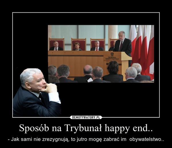 Sposób na Trybunał happy end.. – - Jak sami nie zrezygnują, to jutro mogę zabrać im  obywatelstwo..