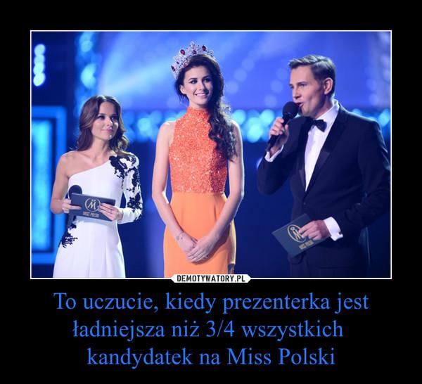 To uczucie, kiedy prezenterka jest ładniejsza niż 3/4 wszystkich  kandydatek na Miss Polski –