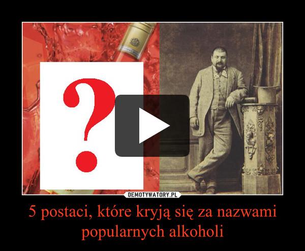 5 postaci, które kryją się za nazwami popularnych alkoholi –
