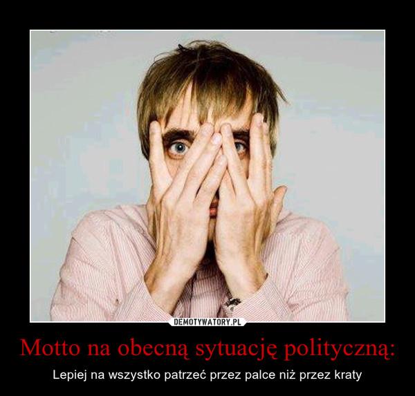 Motto na obecną sytuację polityczną: – Lepiej na wszystko patrzeć przez palce niż przez kraty