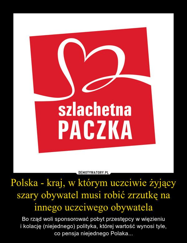 Polska - kraj, w którym uczciwie żyjący szary obywatel musi robić zrzutkę na innego uczciwego obywatela – Bo rząd woli sponsorować pobyt przestępcy w więzieniui kolację (niejednego) polityka, której wartość wynosi tyle,co pensja niejednego Polaka...
