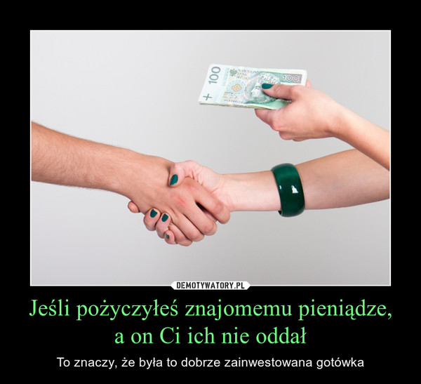 Jeśli pożyczyłeś znajomemu pieniądze,a on Ci ich nie oddał – To znaczy, że była to dobrze zainwestowana gotówka
