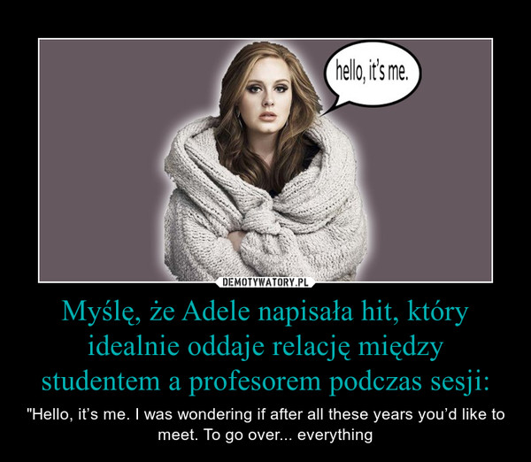 "Myślę, że Adele napisała hit, który idealnie oddaje relację między studentem a profesorem podczas sesji: – ""Hello, it's me. I was wondering if after all these years you'd like to meet. To go over... everything"