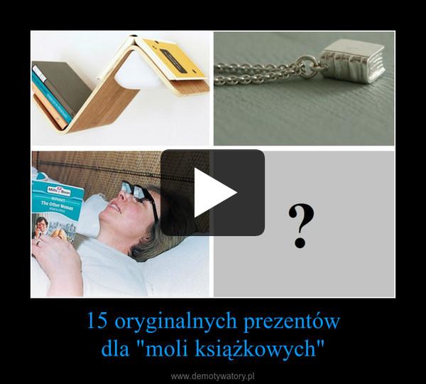 """15 oryginalnych prezentówdla """"moli książkowych"""" –"""