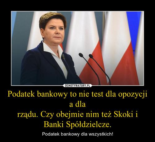 Podatek bankowy to nie test dla opozycji a dla rządu. Czy obejmie nim też Skoki i Banki Spółdzielcze.