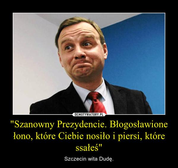 """""""Szanowny Prezydencie. Błogosławione łono, które Ciebie nosiło i piersi, które ssałeś"""" – Szczecin wita Dudę."""