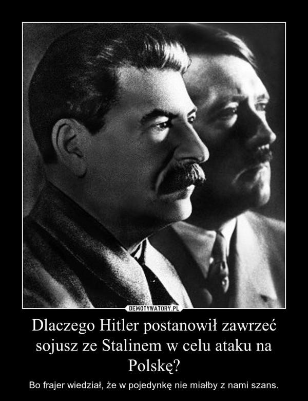Dlaczego Hitler postanowił zawrzeć sojusz ze Stalinem w celu ataku na Polskę? – Bo frajer wiedział, że w pojedynkę nie miałby z nami szans.