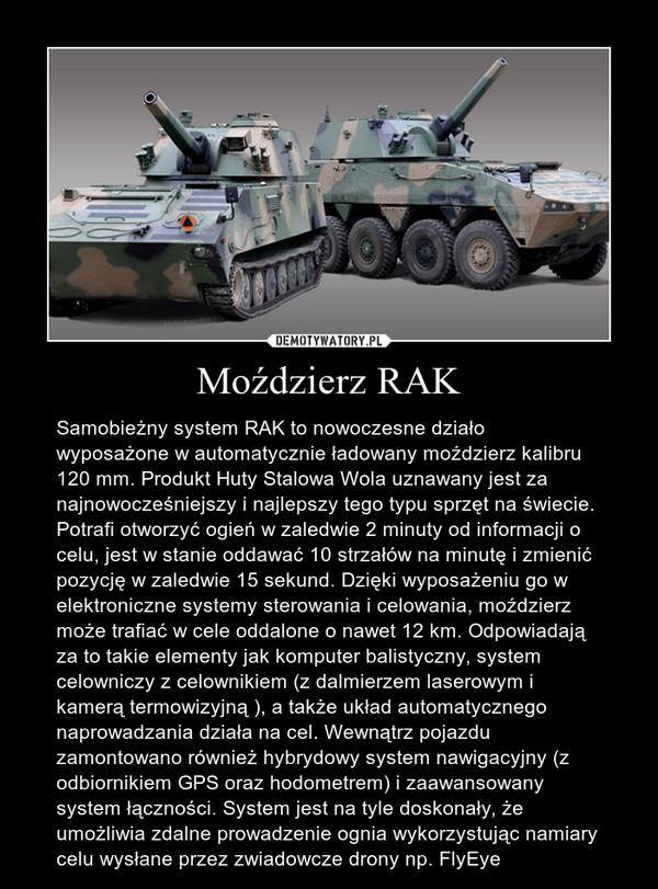 Moździerz RAK – Samobieżny system RAK to nowoczesne działo wyposażone w automatycznie ładowany moździerz kalibru 120 mm. Produkt Huty Stalowa Wola uznawany jest za najnowocześniejszy i najlepszy tego typu sprzęt na świecie. Potrafi otworzyć ogień w zaledwie 2 minuty od informacji o celu, jest w stanie oddawać 10 strzałów na minutę i zmienić pozycję w zaledwie 15 sekund. Dzięki wyposażeniu go w elektroniczne systemy sterowania i celowania, moździerz może trafiać w cele oddalone o nawet 12 km. Odpowiadają za to takie elementy jak komputer balistyczny, system celowniczy z celownikiem (z dalmierzem laserowym i kamerą termowizyjną ), a także układ automatycznego naprowadzania działa na cel. Wewnątrz pojazdu zamontowano również hybrydowy system nawigacyjny (z odbiornikiem GPS oraz hodometrem) i zaawansowany system łączności. System jest na tyle doskonały, że umożliwia zdalne prowadzenie ognia wykorzystując namiary celu wysłane przez zwiadowcze drony np. FlyEye