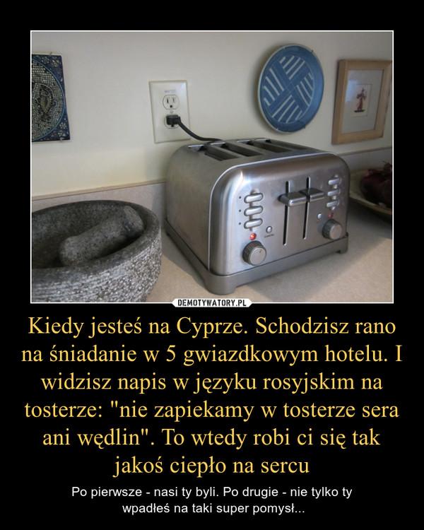 """Kiedy jesteś na Cyprze. Schodzisz rano na śniadanie w 5 gwiazdkowym hotelu. I widzisz napis w języku rosyjskim na tosterze: """"nie zapiekamy w tosterze sera ani wędlin"""". To wtedy robi ci się tak jakoś ciepło na sercu – Po pierwsze - nasi ty byli. Po drugie - nie tylko ty wpadłeś na taki super pomysł..."""