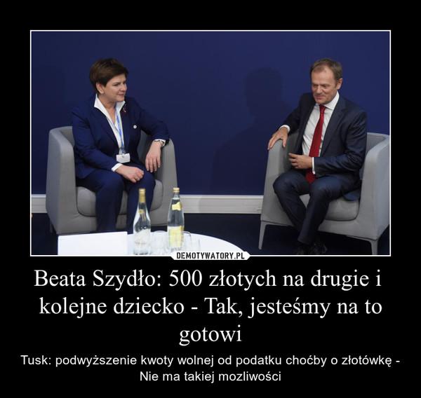Beata Szydło: 500 złotych na drugie i  kolejne dziecko - Tak, jesteśmy na to gotowi – Tusk: podwyższenie kwoty wolnej od podatku choćby o złotówkę - Nie ma takiej mozliwości