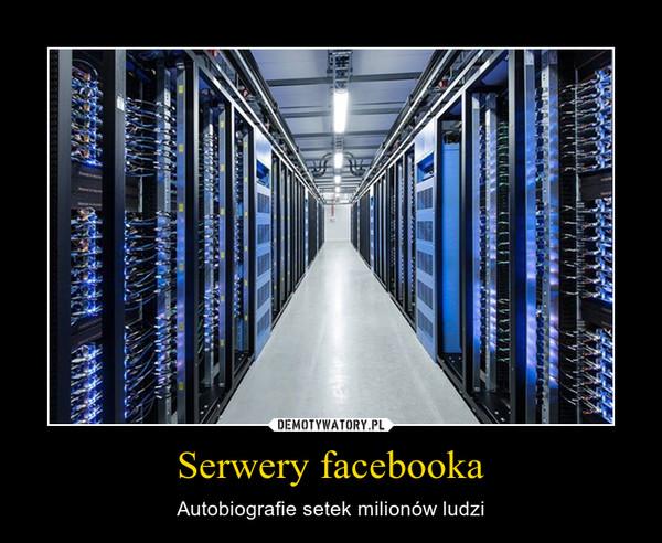 Serwery facebooka – Autobiografie setek milionów ludzi