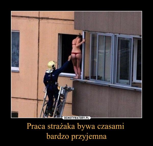 Praca strażaka bywa czasami bardzo przyjemna –