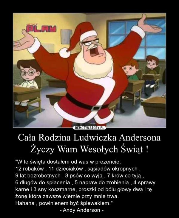 """Cała Rodzina Ludwiczka Andersona Życzy Wam Wesołych Świąt ! – """"W te święta dostałem od was w prezencie:12 robaków , 11 dzieciaków , sąsiadów okropnych , 9 lat bezrobotnych , 8 psów co wyją , 7 krów co tyją , 6 długów do spłacenia , 5 napraw do zrobienia , 4 sprawy karne i 3 sny koszmarne, proszki od bólu głowy dwa i tę żonę która zawsze wiernie przy mnie trwa. Hahaha , powinienem być śpiewakiem.""""                              - Andy Anderson -"""