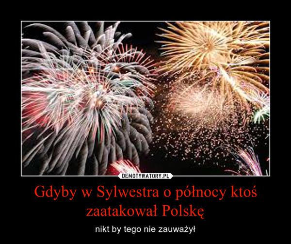 Gdyby w Sylwestra o północy ktoś zaatakował Polskę – nikt by tego nie zauważył