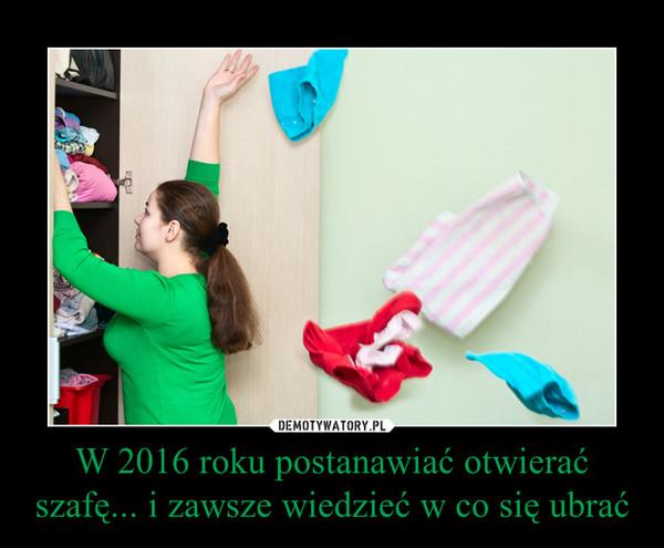 W 2016 roku postanawiać otwierać szafę... i zawsze wiedzieć w co się ubrać –