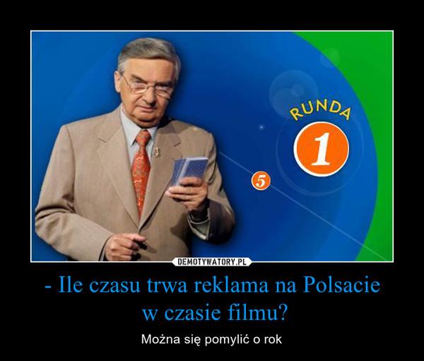- Ile czasu trwa reklama na Polsacie w czasie filmu? – Można się pomylić o rok