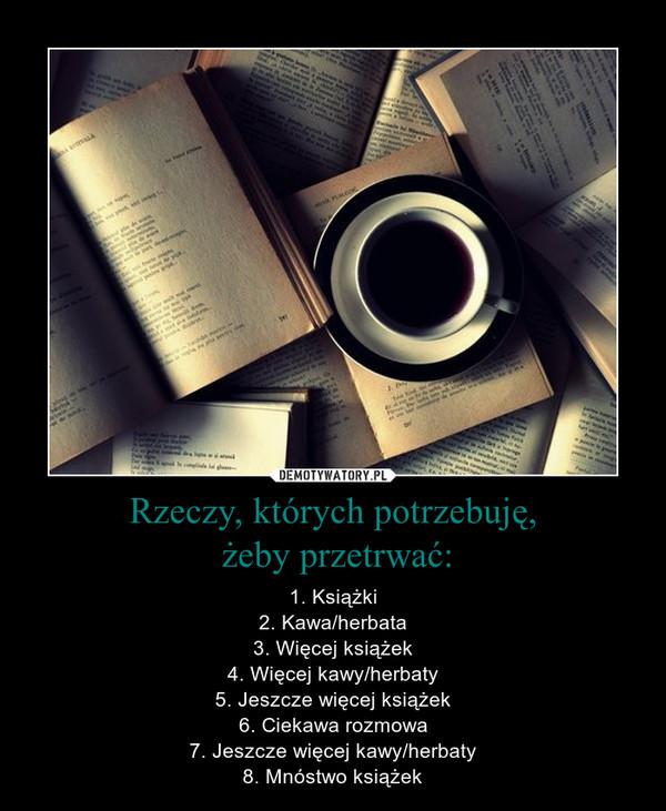 Rzeczy, których potrzebuję, żeby przetrwać: – 1. Książki2. Kawa/herbata3. Więcej książek4. Więcej kawy/herbaty5. Jeszcze więcej książek6. Ciekawa rozmowa7. Jeszcze więcej kawy/herbaty8. Mnóstwo książek