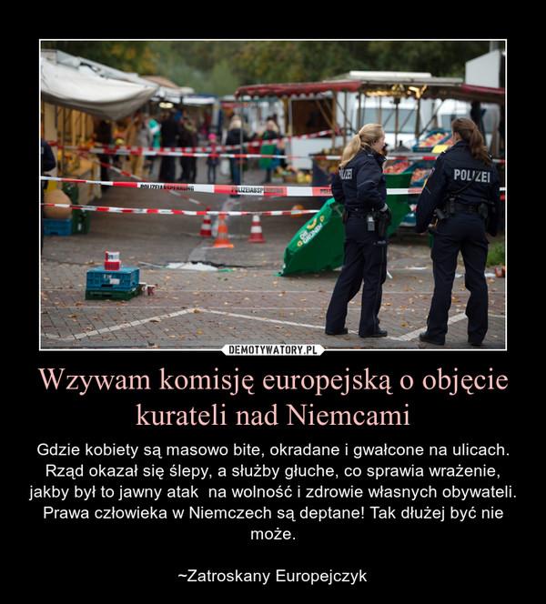 Wzywam komisję europejską o objęcie kurateli nad Niemcami – Gdzie kobiety są masowo bite, okradane i gwałcone na ulicach. Rząd okazał się ślepy, a służby głuche, co sprawia wrażenie, jakby był to jawny atak  na wolność i zdrowie własnych obywateli. Prawa człowieka w Niemczech są deptane! Tak dłużej być nie może.~Zatroskany Europejczyk