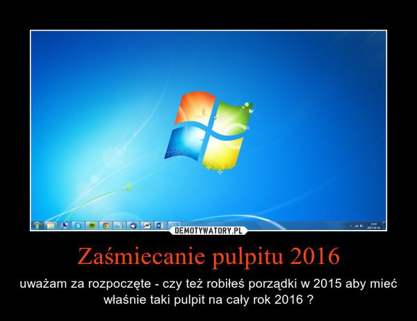 Zaśmiecanie pulpitu 2016 – uważam za rozpoczęte - czy też robiłeś porządki w 2015 aby mieć właśnie taki pulpit na cały rok 2016 ?