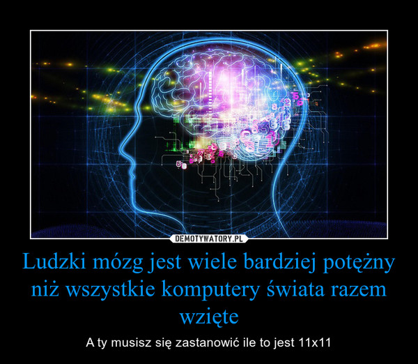 Ludzki mózg jest wiele bardziej potężny niż wszystkie komputery świata razem wzięte – A ty musisz się zastanowić ile to jest 11x11