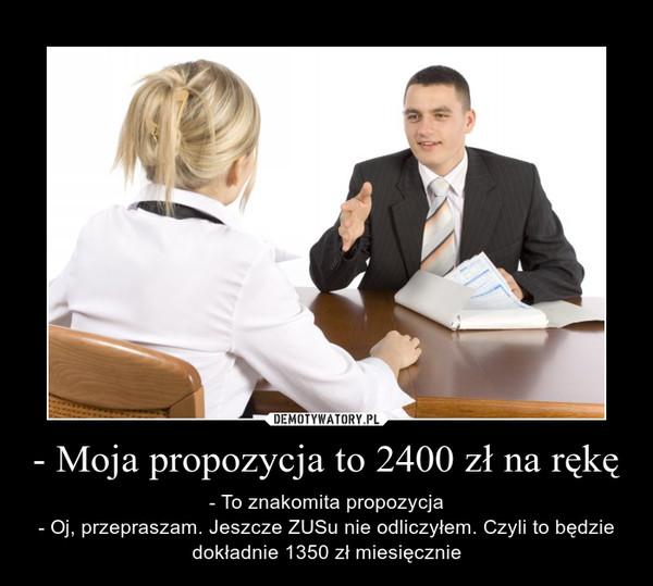 - Moja propozycja to 2400 zł na rękę – - To znakomita propozycja- Oj, przepraszam. Jeszcze ZUSu nie odliczyłem. Czyli to będzie dokładnie 1350 zł miesięcznie