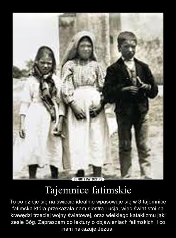 Tajemnice fatimskie – To co dzieje się na świecie idealnie wpasowuje się w 3 tajemnice fatimska która przekazała nam siostra Lucja, więc świat stoi na krawędzi trzeciej wojny światowej, oraz wielkiego kataklizmu jaki zesle Bóg. Zapraszam do lektury o objawieniach fatimskich  i co nam nakazuje Jezus.