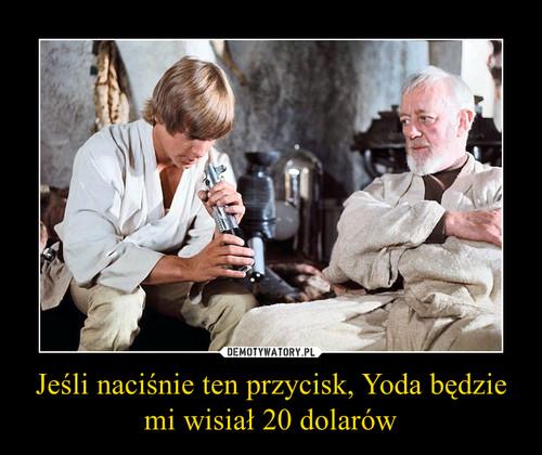 Jeśli naciśnie ten przycisk, Yoda będzie mi wisiał 20 dolarów