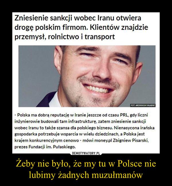 Żeby nie było, że my tu w Polsce nie lubimy żadnych muzułmanów –