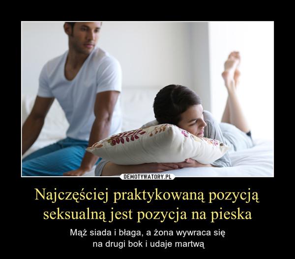 Najczęściej praktykowaną pozycją seksualną jest pozycja na pieska – Mąż siada i błaga, a żona wywraca się na drugi bok i udaje martwą