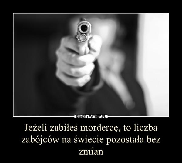 Jeżeli zabiłeś mordercę, to liczba zabójców na świecie pozostała bez zmian –