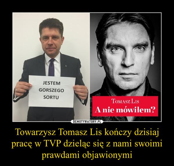 Towarzysz Tomasz Lis kończy dzisiaj pracę w TVP dzieląc się z nami swoimi prawdami objawionymi –