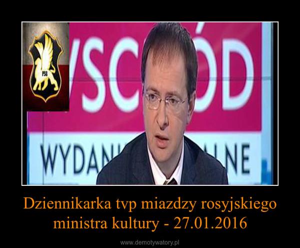 Dziennikarka tvp miazdzy rosyjskiego ministra kultury - 27.01.2016 –