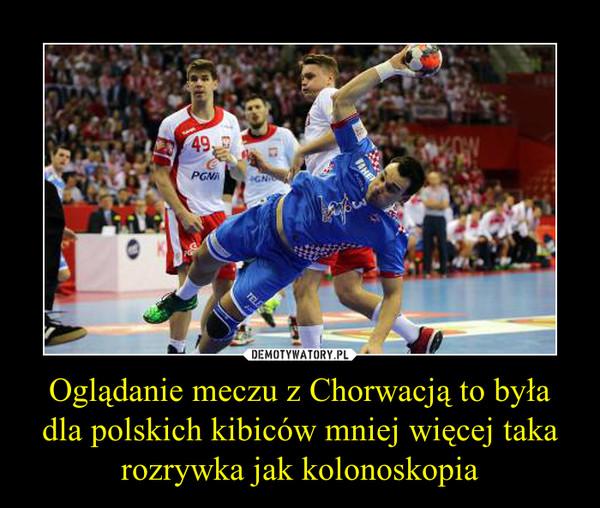 Oglądanie meczu z Chorwacją to była dla polskich kibiców mniej więcej taka rozrywka jak kolonoskopia –