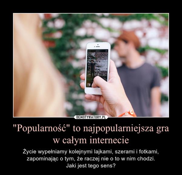 """""""Popularność"""" to najpopularniejsza gra w całym internecie – Życie wypełniamy kolejnymi lajkami, szerami i fotkami, zapominając o tym, że raczej nie o to w nim chodzi.Jaki jest tego sens?"""