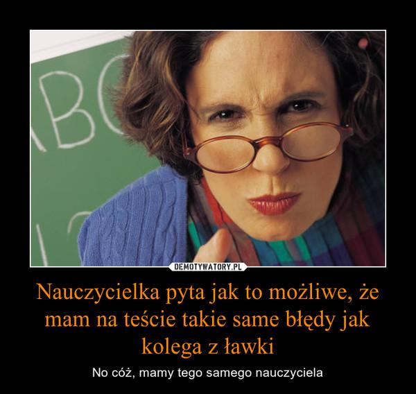 Nauczycielka pyta jak to możliwe, że mam na teście takie same błędy jak kolega z ławki – No cóż, mamy tego samego nauczyciela