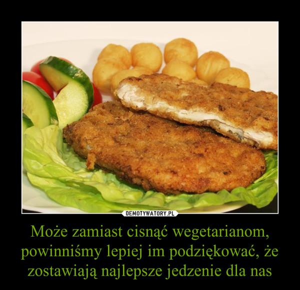 Może zamiast cisnąć wegetarianom, powinniśmy lepiej im podziękować, że zostawiają najlepsze jedzenie dla nas –