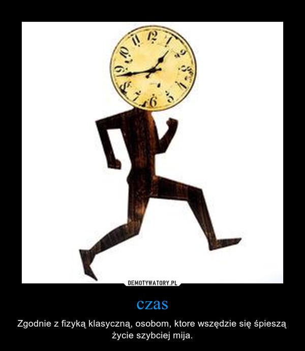 czas – Zgodnie z fizyką klasyczną, osobom, ktore wszędzie się śpieszą życie szybciej mija.