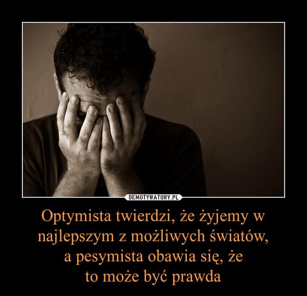 Optymista twierdzi, że żyjemy w najlepszym z możliwych światów, a pesymista obawia się, że to może być prawda –