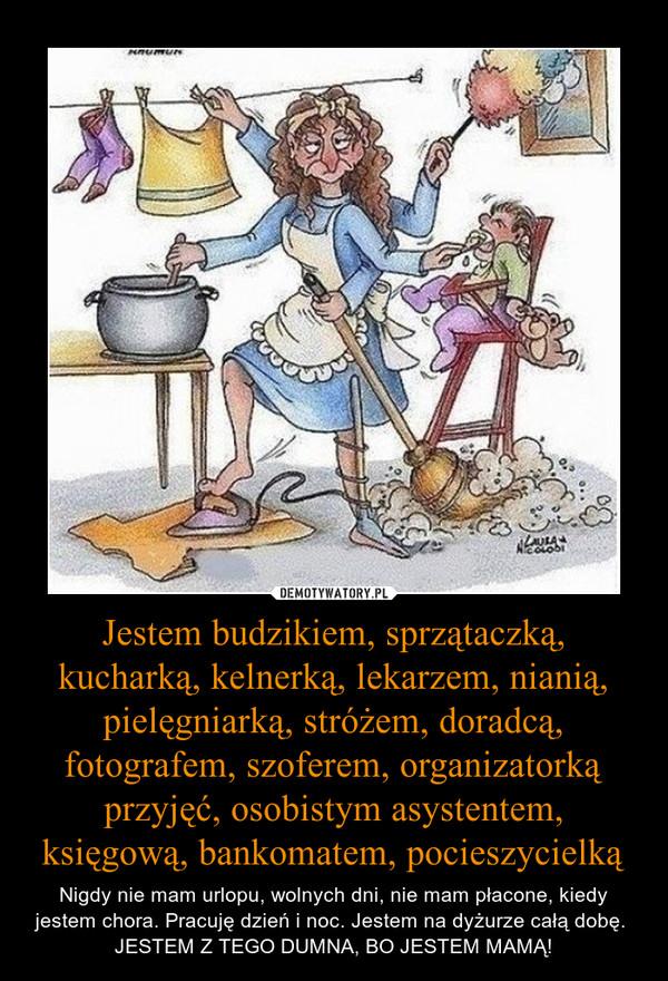 Jestem budzikiem, sprzątaczką, kucharką, kelnerką, lekarzem, nianią, pielęgniarką, stróżem, doradcą, fotografem, szoferem, organizatorką przyjęć, osobistym asystentem, księgową, bankomatem, pocieszycielką – Nigdy nie mam urlopu, wolnych dni, nie mam płacone, kiedy jestem chora. Pracuję dzień i noc. Jestem na dyżurze całą dobę. JESTEM Z TEGO DUMNA, BO JESTEM MAMĄ!