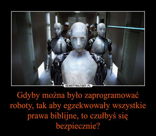 Gdyby można było zaprogramować roboty, tak aby egzekwowały wszystkie prawa biblijne, to czułbyś się bezpiecznie? –