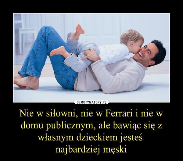 Nie w siłowni, nie w Ferrari i nie w domu publicznym, ale bawiąc się z własnym dzieckiem jesteś najbardziej męski –