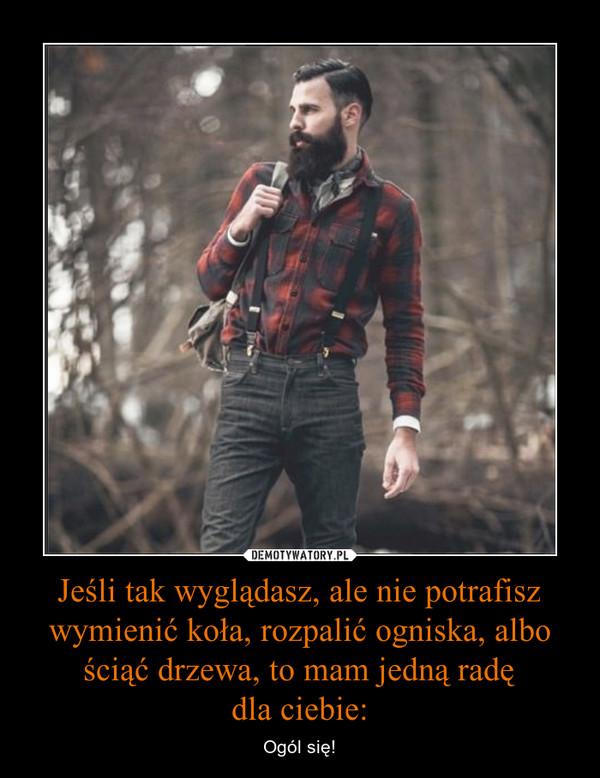 Jeśli tak wyglądasz, ale nie potrafisz wymienić koła, rozpalić ogniska, albo ściąć drzewa, to mam jedną radędla ciebie: – Ogól się!