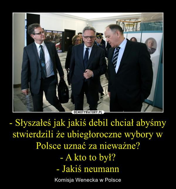 - Słyszałeś jak jakiś debil chciał abyśmy stwierdzili że ubiegłoroczne wybory w Polsce uznać za nieważne?- A kto to był?- Jakiś neumann – Komisja Wenecka w Polsce