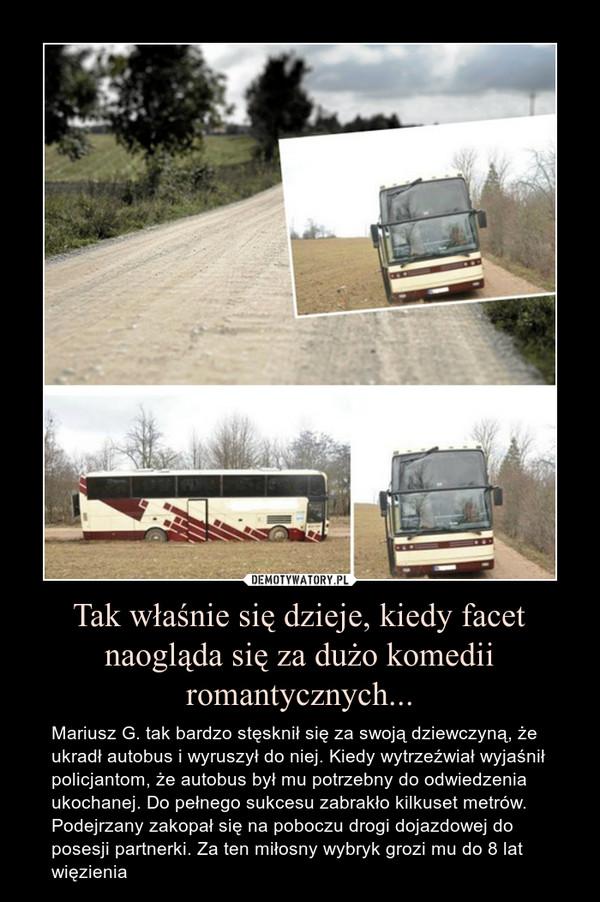 Tak właśnie się dzieje, kiedy facet naogląda się za dużo komedii romantycznych... – Mariusz G. tak bardzo stęsknił się za swoją dziewczyną, że ukradł autobus i wyruszył do niej. Kiedy wytrzeźwiał wyjaśnił policjantom, że autobus był mu potrzebny do odwiedzenia ukochanej. Do pełnego sukcesu zabrakło kilkuset metrów. Podejrzany zakopał się na poboczu drogi dojazdowej do posesji partnerki. Za ten miłosny wybryk grozi mu do 8 lat więzienia