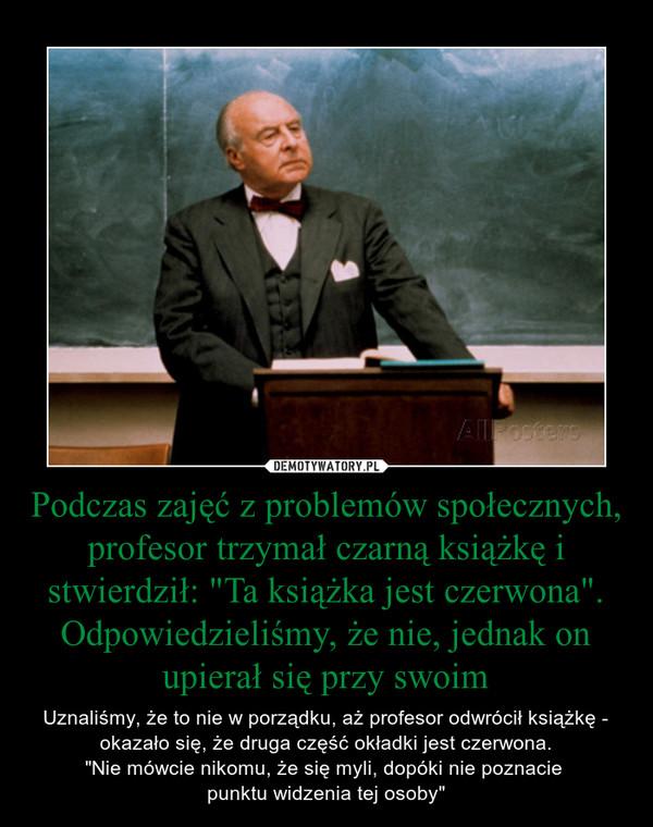 """Podczas zajęć z problemów społecznych, profesor trzymał czarną książkę i stwierdził: """"Ta książka jest czerwona"""". Odpowiedzieliśmy, że nie, jednak on upierał się przy swoim – Uznaliśmy, że to nie w porządku, aż profesor odwrócił książkę - okazało się, że druga część okładki jest czerwona.""""Nie mówcie nikomu, że się myli, dopóki nie poznacie punktu widzenia tej osoby"""""""